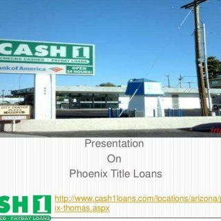Presentation On Phoenix Title Loans http://www.cash1loans.com/locations/arizona/phoen ix-thomas.aspx   Swift online payday advance if you want an easy mor. http://slidehot.com/resources/cash1loans-covering-all-your-financial-needs.11859/