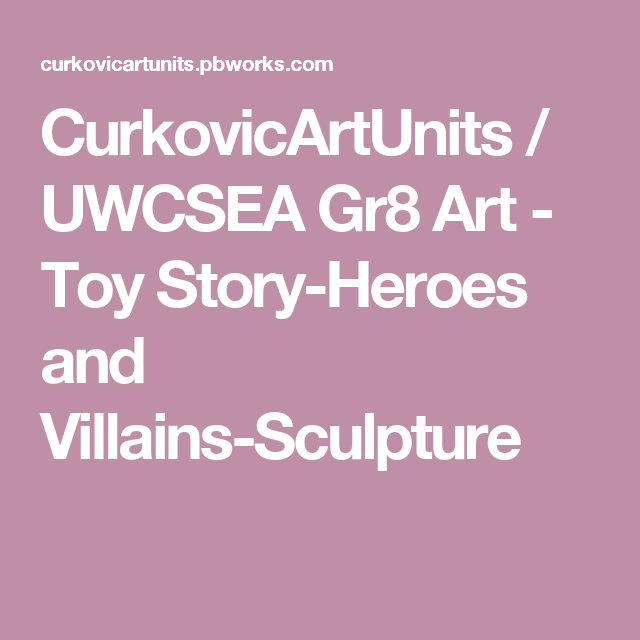 CurkovicArtUnits / UWCSEA Gr8 Art - Toy Story-Heroes and Villains-Sculpture
