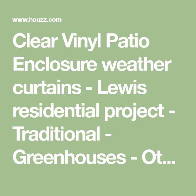 Clear Vinyl Patio Enclosure Weather Curtains   Lewis Residential Project    Traditional   Greenhouses   Other