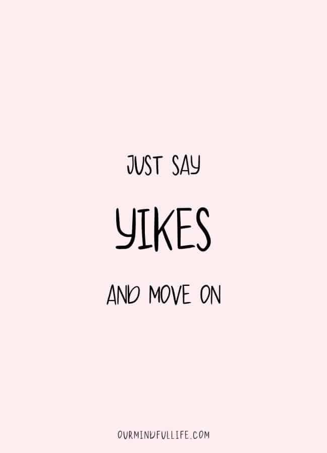 Just say Yikes and move on.  - Inspiring words of encouragements for hard times- OurMindfulLife.com