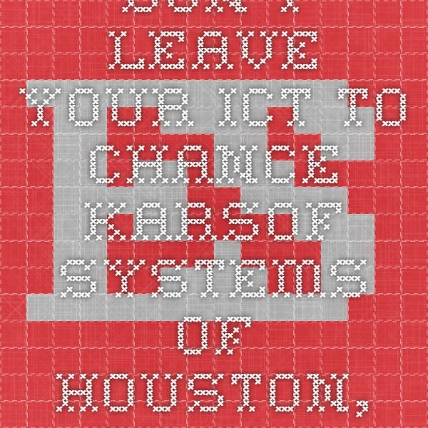 Don't Leave Your ICT to Chance Karsof Systems of Houston