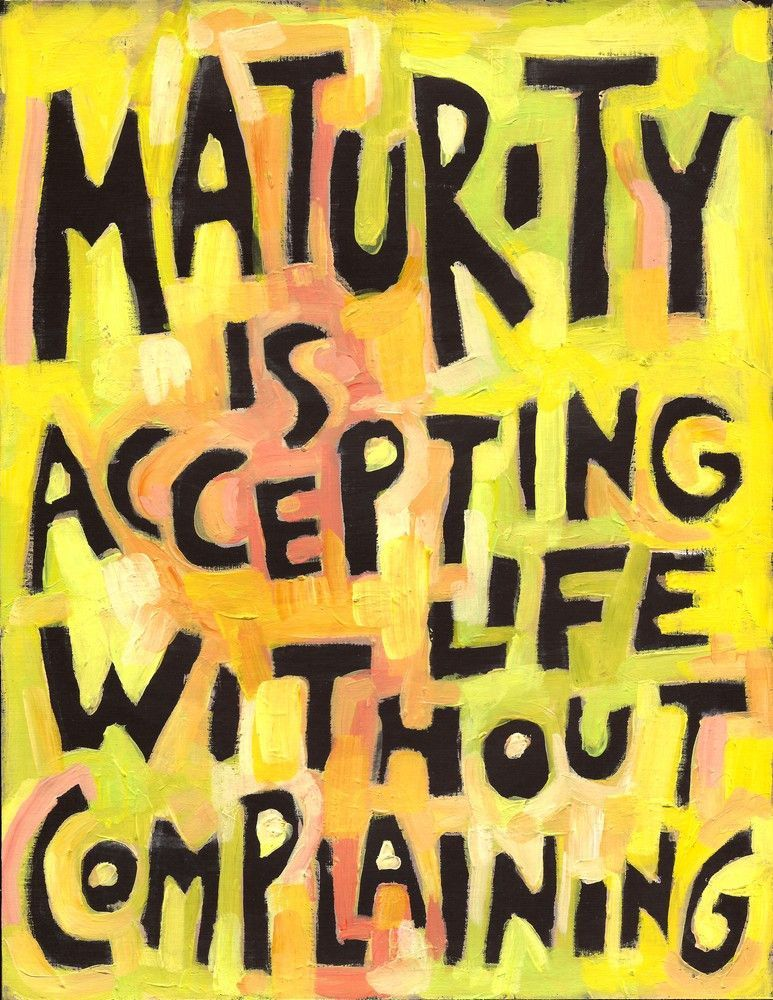 Maturity is accepting life without Complaining Maturity - acceptance of offer