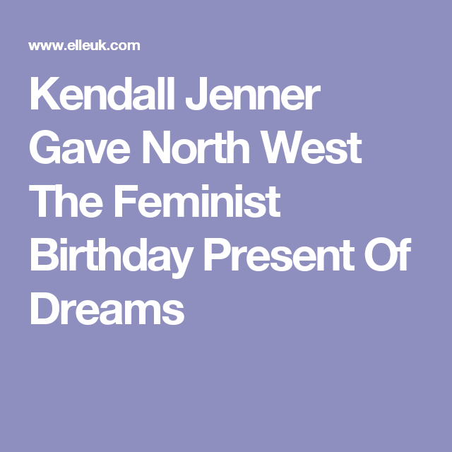 Kendall Jenner Gave North West The Feminist Birthday Present Of Dreams