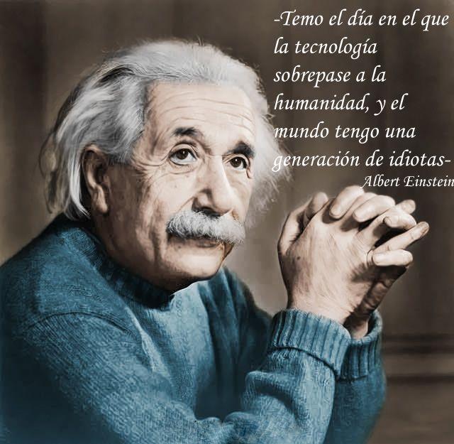 Temo El Día En El Que La Tecnología Sobrepase A La Humanidad Y El Mundo Tenga Una Gene Citas De Einstein Frases Celebres De Filosofos Citas De Albert Einstein