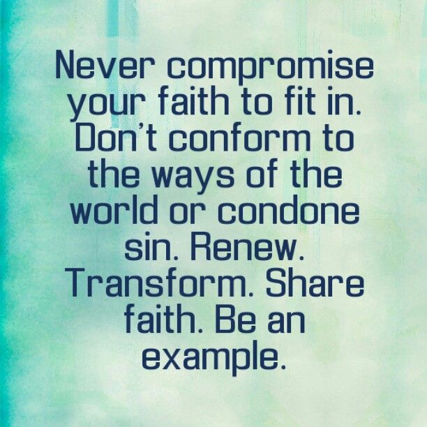 Never compromise your faith to fit in. Don't conform to the ways of the world or condone sin. Renew. Transform. Share faith. Be an example.