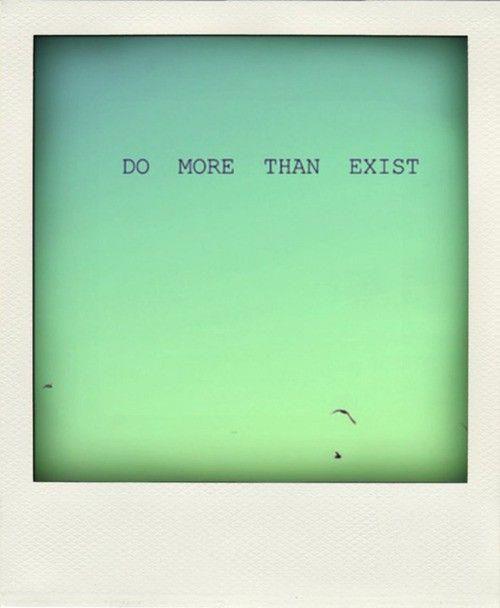 Do More Than Exist!