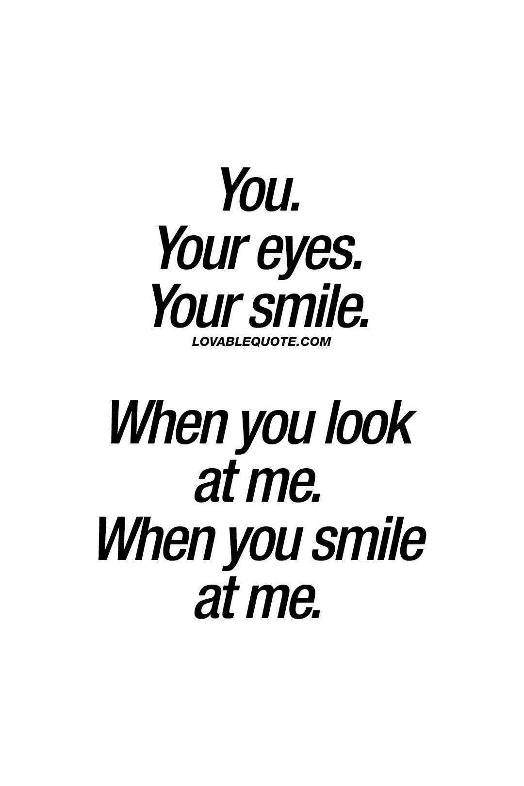 You Your Eyes Your Smile When You Look At Me When You Smile At