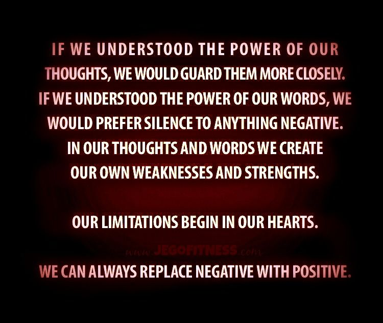 If we understood the power of our thoughts, we would guard them more closely. If we understood the power of our words, we would prefer silence to anything negative. In our thoughts and words we create our ow weaknesses and strengths. Our limitations begin in our hearts. We can always replace negative with positive. #fitness #health www.jegofitness.com