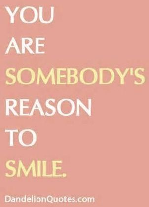 You are somebody\'s #reason to #smile. #Happiness www.Your24hCoach ...