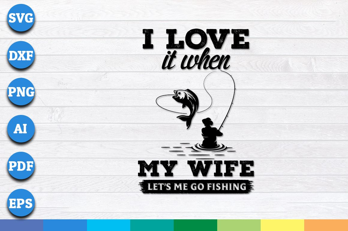 Download I Love it When My Wife Lets Me Go Fishing SVG in 2020 ...