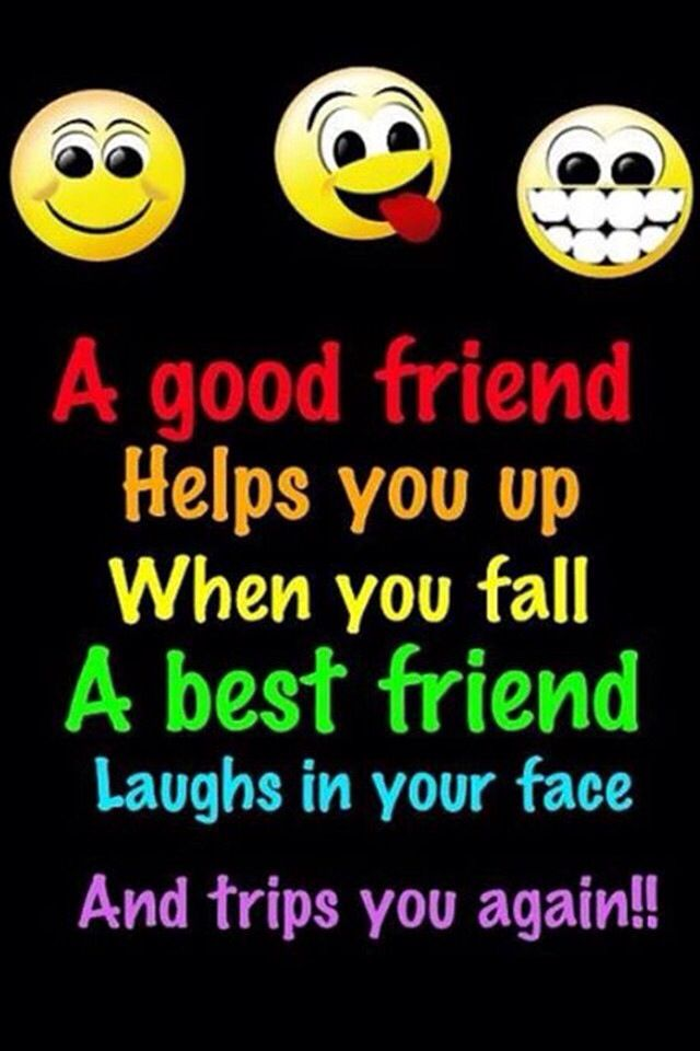 Hilarious Friend Thing That Makes Me Want To Trip My Friends And Laugh Best Friendship Quotes Friends Quotes True Friends Quotes
