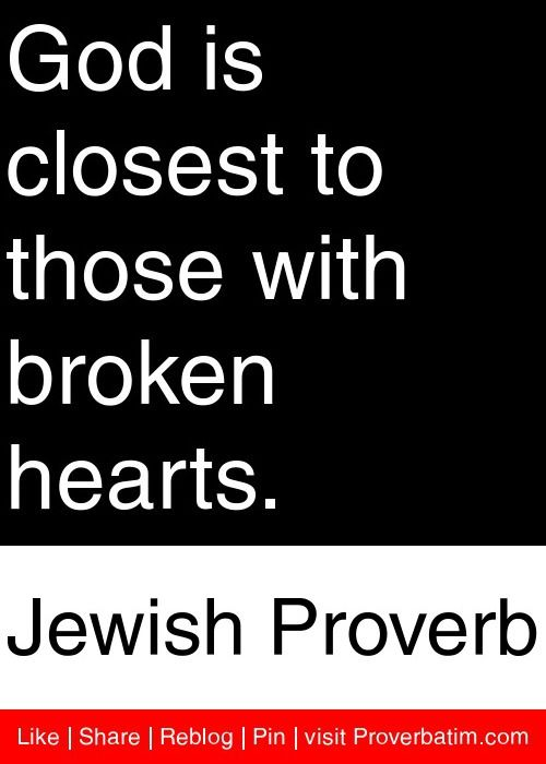 God is closest to those with broken hearts  - Jewish Proverb