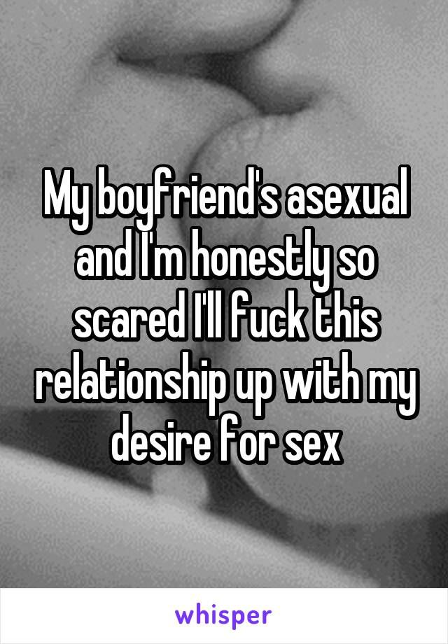 My boyfriend's asexual and I'm honestly so scared I'll fuck this relationship up with my desire for sex