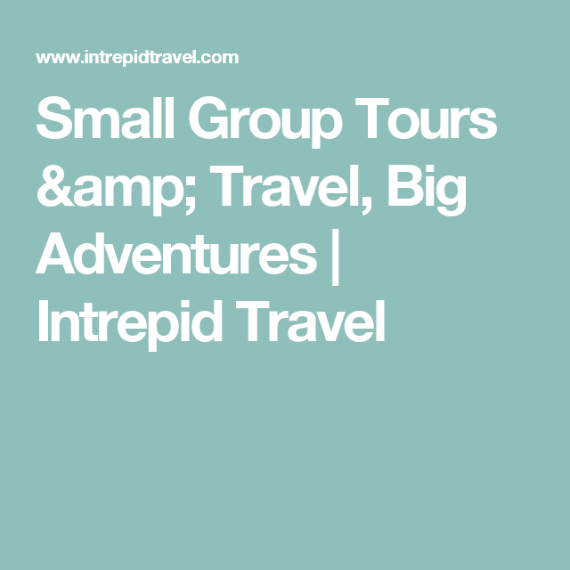 Small Group Tours Travel Big Adventures Intrepid Travel - Intrepid tours