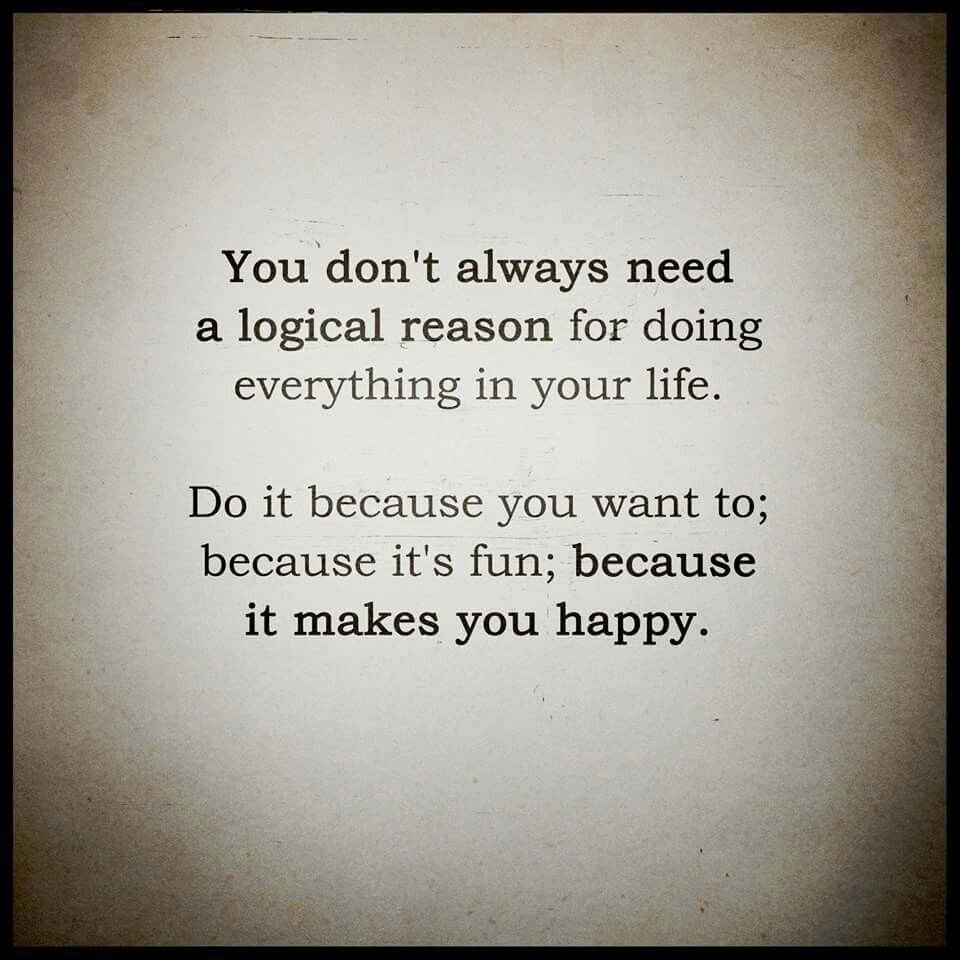 You Don T Always Need A Logical Reason For Doing Everything In
