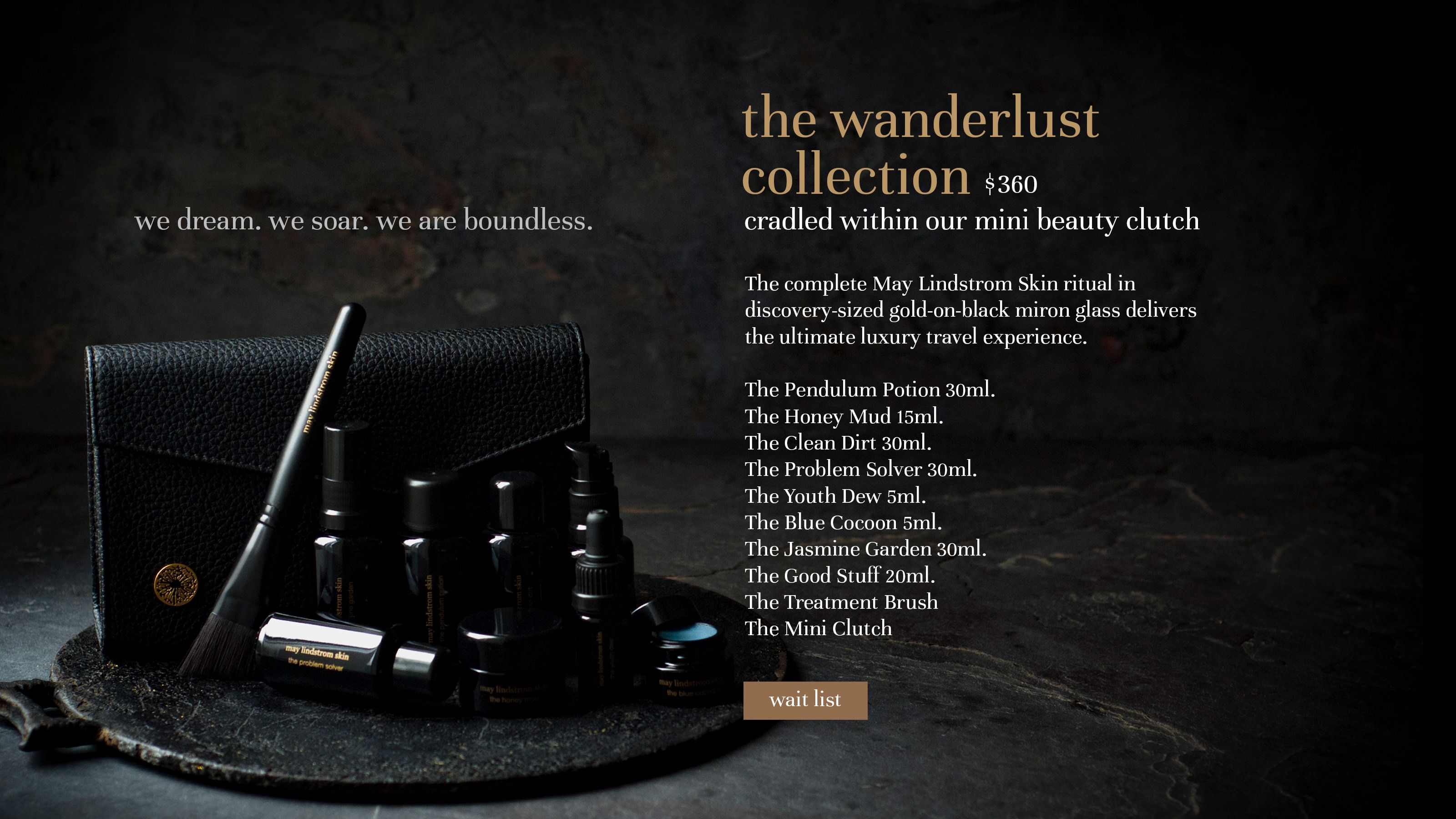 the wanderlust collection $360 we dream. we soar. we are boundless. cradled within our mini beauty clutch The complete May Lindstrom Skin ritual in discovery-sized gold-on-black miron glass delivers the ultimate luxury travel experience.  The Pendulum Potion 30ml. The Honey Mud 15m1. The Clean Dirt 30ml. The Problem Solver 30m1. The Youth Dew 5m1. The Blue Cocoon 5m1. The Jasmine Garden 30ml. The Good Stuff 20ml. The Treatment Brush The Mini Clutch