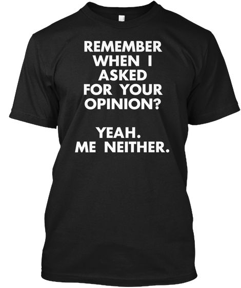 985547dd317 Remember When I Asked For Your Opinion  Yeah. Me Neither. Black T-Shirt  Front