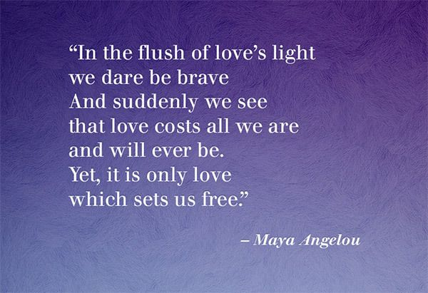 """""""...love costs all we are and will ever be. Yet, it is only love which sets us free."""" ~ Maya Angelou"""