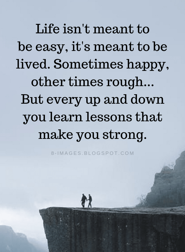 Life Quotes Life Isn T Meant To Be Easy It S Meant To Be Lived Sometimes Happy Other Times Rough But Ev Life Quotes Meant To Be Quotes Rough Times Quotes