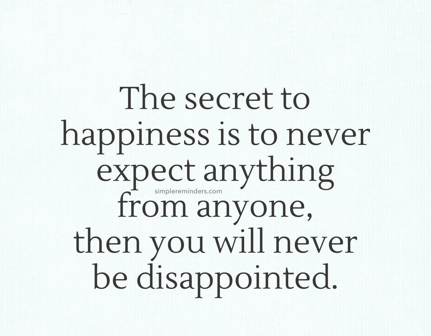 The Secret To Happiness Is To Never Expect Anything From Anyone Then You Ll Never Be Dissappoin Never Expect Anything Inspirational Quotes Dont Expect Anything
