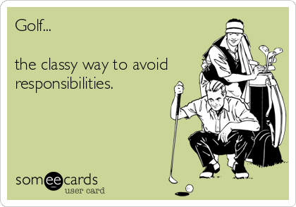 Golf The Classy Way To Avoid Responsibilities Golf Humor Golf Quotes Sports Humor