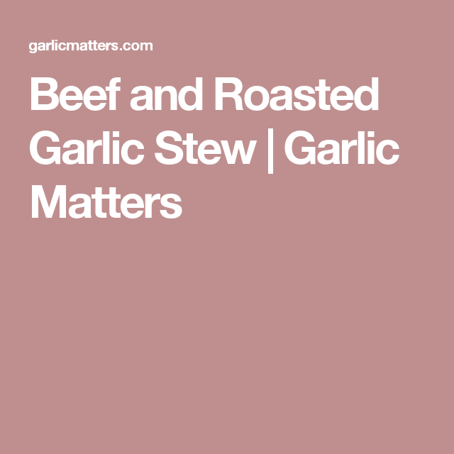 Beef and Roasted Garlic Stew | Garlic Matters