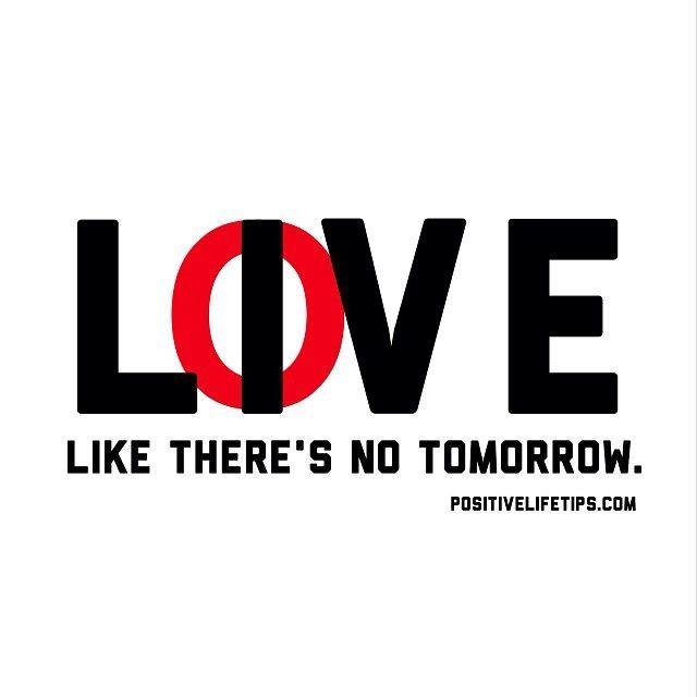 Inspirational · Live U0026 Love Like Thereu0027s No Tomorrow.