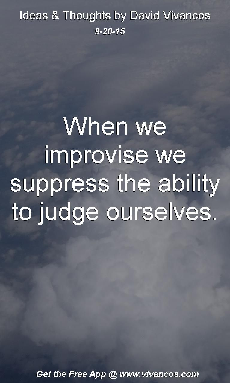 When we improvise we suppress the ability to judge ourselves. [September 20th 2015] https://www.youtube.com/watch?v=uL6kqhgGKVk