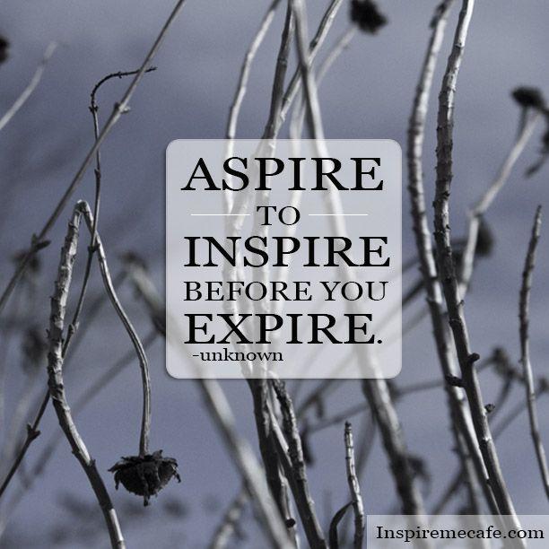 aspire to inspire before you expire Words of wisdom