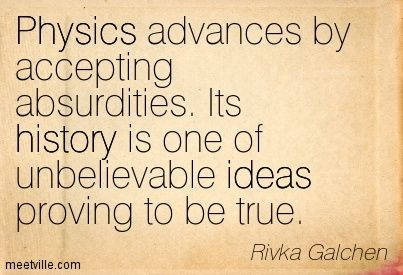 Physics advances by accepting absurdities. Its history is one of unbelievable ideas proving to be true. Rivka Galchen