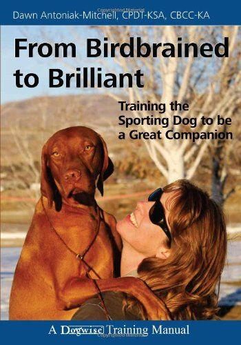 From Birdbrained to Brilliant Training the Sporting Dog to Be a - training manual