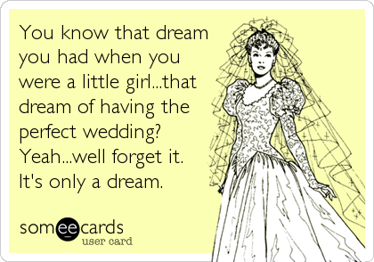 You know that dream you had when you were a little girl...that dream of having the perfect wedding? Yeah...well forget it. It's only a dream.