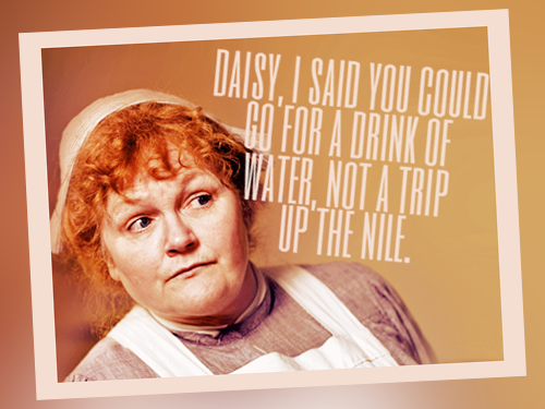 """""""Daisy, I said you could go for a drink of water, not a trip up the Nile!"""" -Mrs. Patmore"""