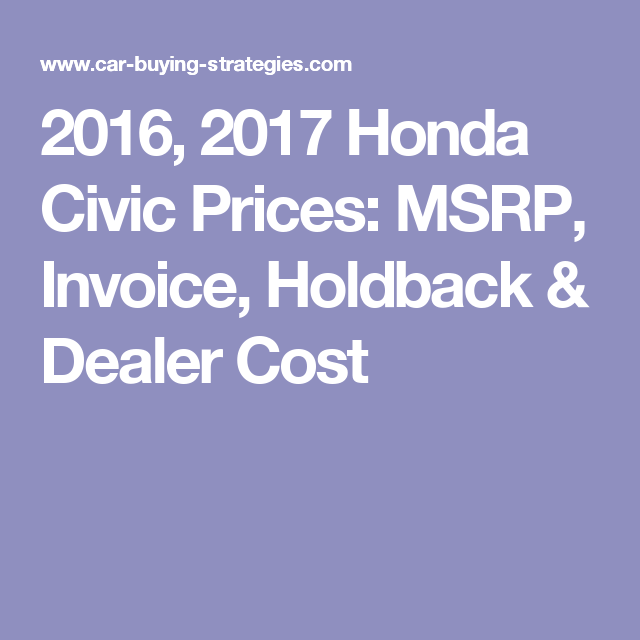 2016 2017 Honda Civic Prices Msrp Invoice Holdback Dealer Cost