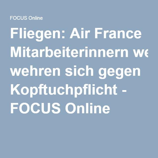 Fliegen: Air France Mitarbeiterinnern wehren sich gegen Kopftuchpflicht - FOCUS Online