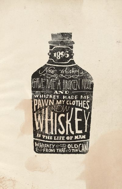 "Whiskey by Jon Contino | ""Now whiskey gave me a broken nose / and whiskey made me pawn my clothes / Now whiskey is the life of man / Whiskey from that old tin can"""
