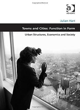 Towns And Cities: Function In Form: Urban Structures Economics And Society