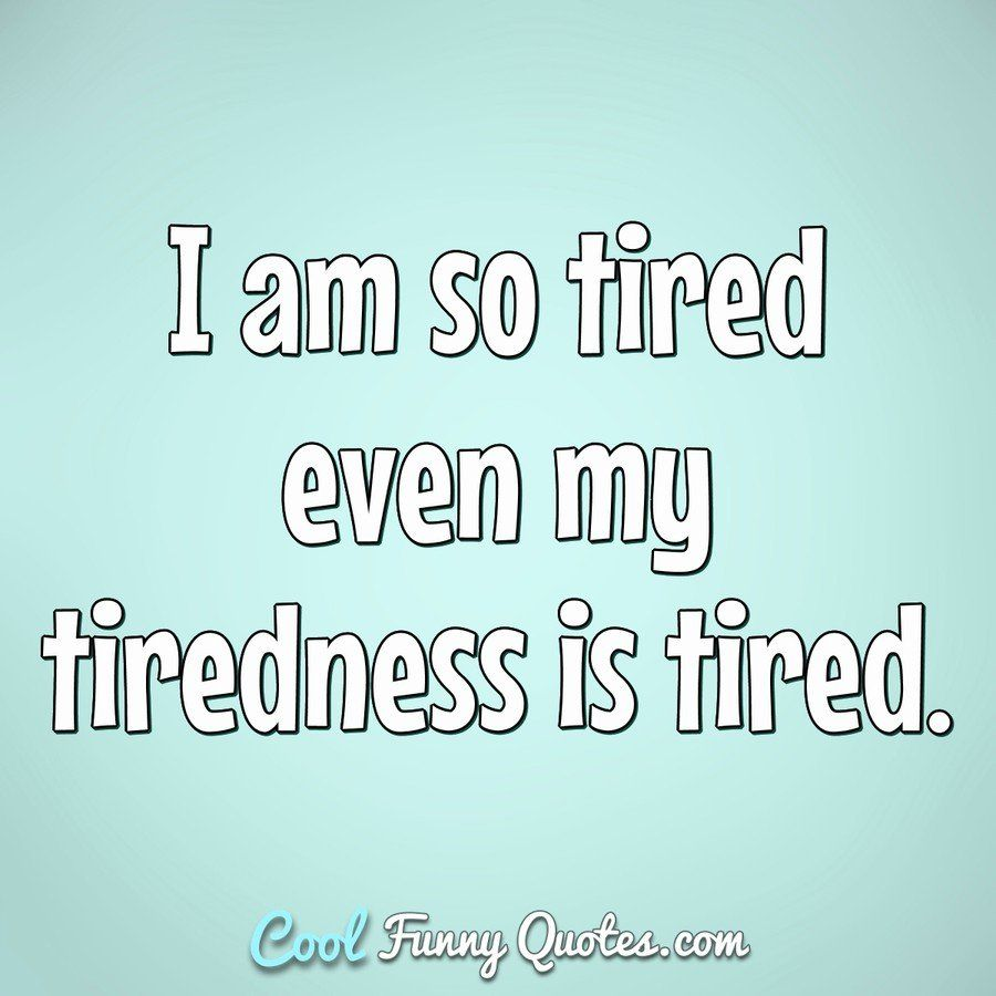 I Am So Tired Ever My Tiredness Is Tired Tired Tiredness Tootired Sotired Lifequotes Funny Quote Tired Quotes Funny Tired Quotes Exhausted Quotes Funny