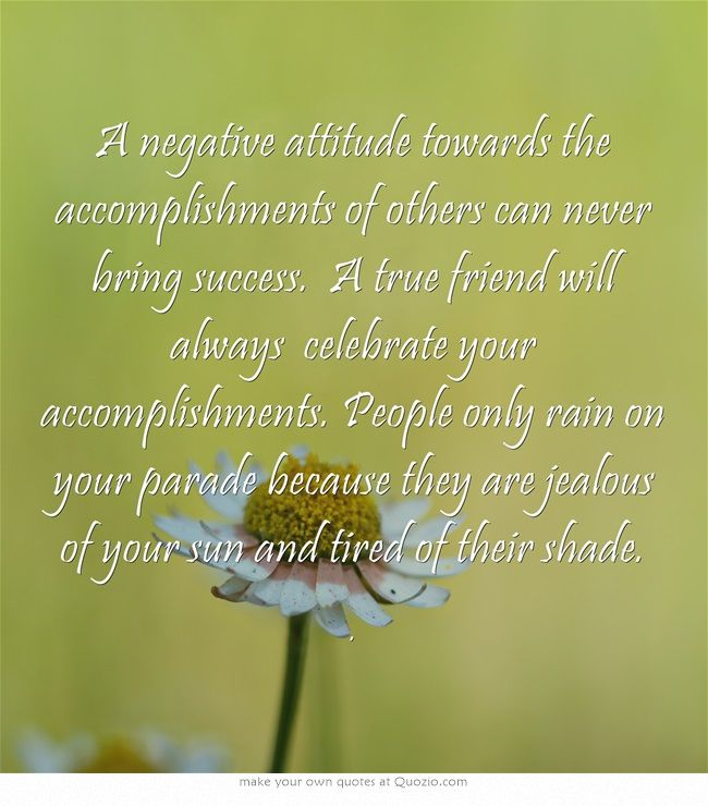 A Negative Attitude Towards The Accomplishments Of Others Can Never Bring Success A True Friend Will Always Celebrat Own Quotes Negative Attitude True Friends