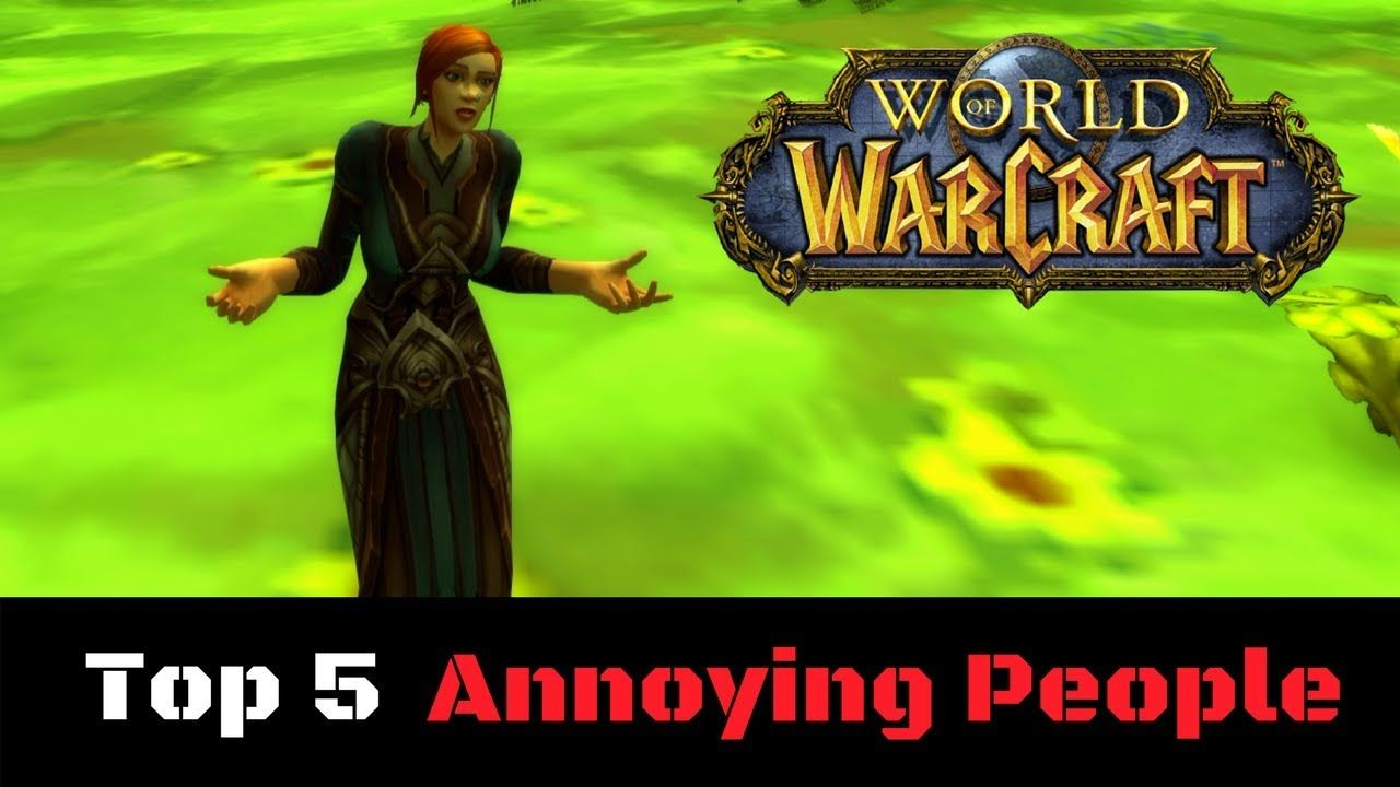 The 5 Most Annoying People You Meet Playing World Of Warcraft