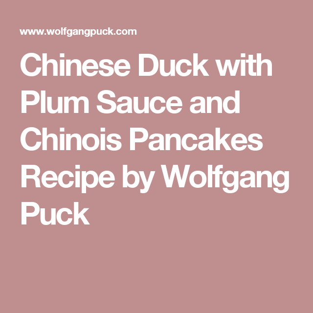 Chinese Duck with Plum Sauce and Chinois Pancakes Recipe by Wolfgang Puck