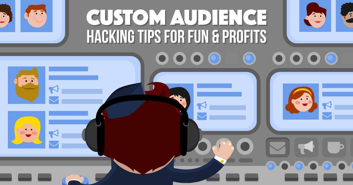 Hacking Custom Audiences: How to Best Utilize Facebook's Holy Grail