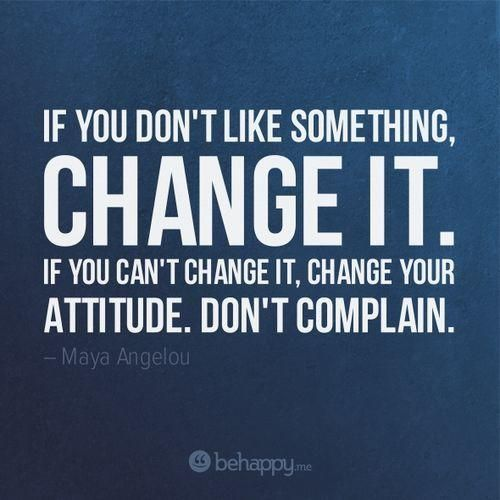 "Why I Don T Like Motivational Quotes: ""If You Don't Like Something, Change It. If You Can't"