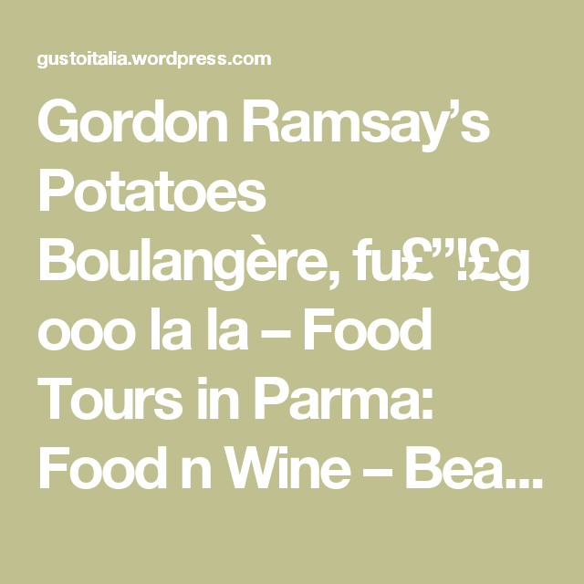 "Gordon Ramsay's Potatoes Boulangère, fu£""!£g ooo la la – Food Tours in Parma: Food n Wine – Beautiful Memories start here!"