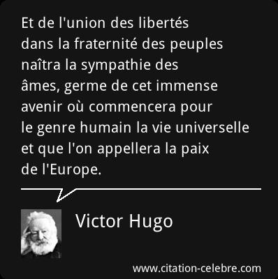 Victor Hugo : Et de l'union des libertés dans la fraternité des peuples naîtra la sympathie des âmes, germe de cet immense avenir où commencera pour le genre humain la vie universelle et que l'on appellera la paix de l'Europe.