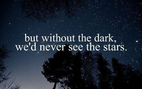 But without the dark we'd never see the stars