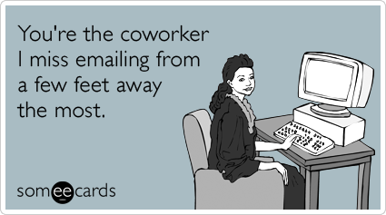 You Re The Coworker I Miss Emailing From A Few Feet Away The Most Coworker Quotes Someecards Workplace Coworker Humor