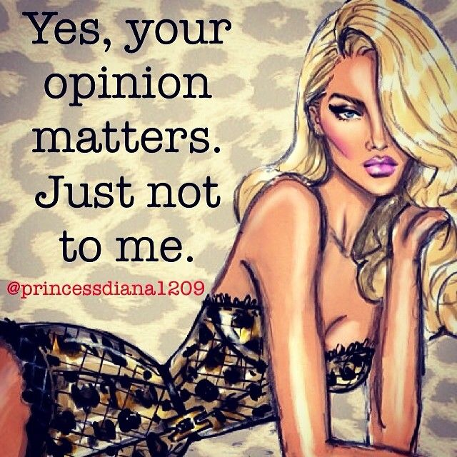Yes your opinion matter. Just not to me.