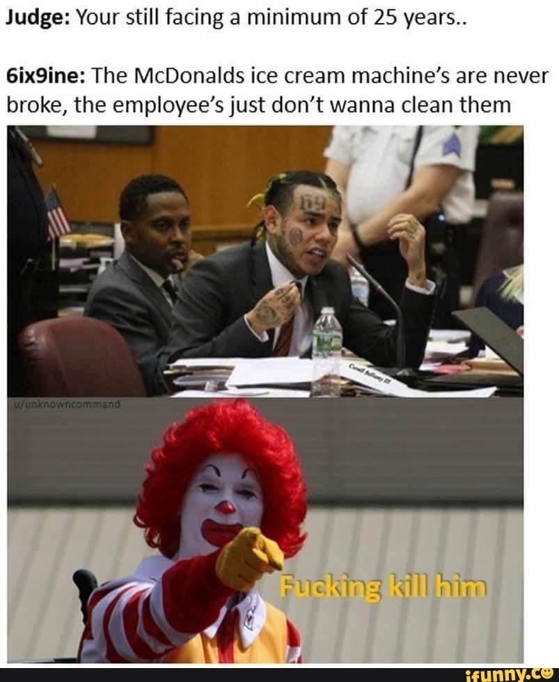 Picture memes LG1P4Lh67 — iFunny Judge: Your still facing a minimum of 25 years.. 6ix9ine: The McDonalds ice cream machine's are never broke, the employee's just don't wanna clean them – popular memes on the site