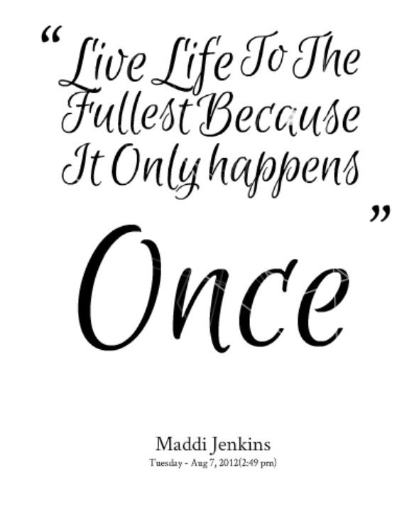 Live Life To The Fullest Because You Only Live Once Maddi Jenkins Life Quotes To Live By Love Quotes Tumblr Peace Quotes